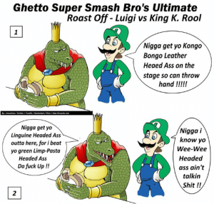 Ass, Dank, and Funny: Ghetto Super Smash Bro's Ultimate  Roast Off - Luigi vs King K. Rool  Nigga get yo Kongo  Bongo Leather  Heaed Ass on the  stage so can throw  hand !!!!  By:Jmantime/Twltter/Tumbir/Deviantart/Plly/New Grounds.com  Nigga get yo  Linguine Headed Ass  outta here, for i beat  yo green Limp-Pasta  Nigga i  know yo  Wee-Wee  Headed  ass ain't  talkin  Shit !!  ,  Headed Ass  Da fuck Up !!  2 #Comic - Ghetto Super Smash Bro's Ultimate - Luigi vs King K . Rool - What do you think ? - Who should i draw next ?  #SuperSmashBrosUltimate #luigi #pasta #funny #art #gaming #NintendoSwitch