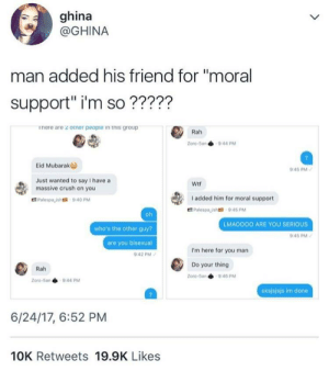 "Im here for you bro: ghina  @GHINA  man added his friend for ""moral  support"" i'm so?????  inere are z otner peopie in this group  Zoro-5an 944 PM  Eid Mubarak  45 PM  Just wanted to say I have a  massive crush on you  Wtf  I added him for moral support  LMAOOOO ARE YOU SERIOUS  who's the other guy?  are you bisexual  :42 PM  45 PM  I'm here for you man  Do your thing  Rah  Zoro-5an 940 PM  Zoro-5a.  9.44 pM  sksjsjsjs im done  6/24/17, 6:52 PM  10K Retweets 19.9K Likes Im here for you bro"