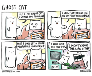 """Life, Ghost, and Mouse: GHOST CAT  HI! I AM GHOST CAT!  I CHOOSE YOu TO HAUNT  I WILL FLOAT BEHIND YOu  AND SAY """"B00!"""" OCASSIONALLY  MOUSE  EAR CHIPS  MOUSE  EAR CHIPS  MAY I SUGGEST A MORE  PROFITABLE PARTNERSHIP  I DID NOT  DIE FOR THIS  I DIDN'T CHOOSE  THIS LIFE EITHER  MOUSE  EAR CHIPS  ATM  SORROWBACON.Com  MILLIE HO Ghost Cat"""
