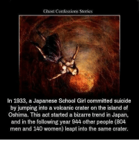 Go follow my backups @haunted.videos @scarypics 😘: Ghost Confessions Stories  In 1933, a Japanese School Girl committed suicide  by jumping into a volcanic crater on the island of  Oshima. This act started a bizarre trend in Japan,  and in the following year 944 other people (804  men and 140 women) leapt into the same crater. Go follow my backups @haunted.videos @scarypics 😘