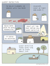 """Crime, Tumblr, and Blog: GHOST DETECTIVE  TO SOLVE MURDERS, HE  SPEAKS WITH THE DEAD  HOWEVER,  MOST OF THEM  ARE OVER IT  BEING DEAD  GAVE ME SOME  PERSPECTIVE.  DON'T LET THE  PAST DEFINE YOU  GHOST DETECTIVE  IM GOING  ON VACATION.  GHOST DETECTIVE  TAKES SOME TIME  OFF TO THINK  ABOUT THIS  poorlydrawnlines.com <p><a href=""""http://memehumor.tumblr.com/post/150647790618/when-you-have-an-eternity-you-can-get-around-to"""" class=""""tumblr_blog"""">memehumor</a>:</p>  <blockquote><p>When You Have an Eternity You Can Get Around to Crime Solving Whenever<br/><a href=""""http://memehumor.tumblr.com""""><span style=""""color: #0000cd;""""><a href=""""http://memehumor.tumblr.com"""">http://memehumor.tumblr.com</a></span></a></p></blockquote>"""