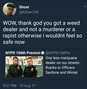 Busting weed dealers is nothing to be proud of: Ghost  @Killian Trill  WOW, thank god you got a weed  dealer and not a murderer or a  rapist otherwise i wouldnt feel so  Safe now  NYPD 106th Precinct@NYPD106Pct  One less mariiuana  dealer on our streets  thanks to Officers  Sardone and Winter.  9:51 PM 19 Aug 17 Busting weed dealers is nothing to be proud of