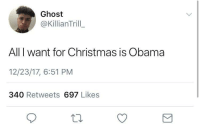 Blackpeopletwitter, Christmas, and Mood: Ghost  @KillianTrill  All I want for Christmas is Obama  12/23/17, 6:51 PM  340 Retweets 697 Likes <p>Mood😁 (via /r/BlackPeopleTwitter)</p>