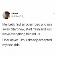 Fresh, Hello, and Run: Ghost  @KillianTrill  Me: Let's find an open road and run  away. Start new, start fresh and just  leave everything behind us.  Uber driver: Um, I already accepted  my next ride Hello kids