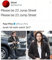 Jonah Hill, Memes, and Ghost: Ghost  @KillianTrill  Please be 23 Jump Street  Please be 23 Jump Street  Four Pins e》 @Four-Pins  jonah hill meth watch 2k17 😂😂Damn