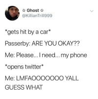 """Memes, Phone, and Twitter: Ghost  @KillianTrill999  """"gets hit by a car*  Passerby: ARE YOU OKAY??  Me: Please...I need...my phone  *opens twitter*  Me: LMFAOOOOOOO YALL  GUESS WHAT Just let me tweet first 😂"""