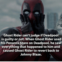 Ghost Rider , Memes, and Deadpool: Ghost Rider can't judge if Deadpool  is guilty or not. When Ghost Rider used  his Penance Stare on Deadpool, he saw  everything that happened to him and  caused Ghost Rider to revert back to  Johnny Blaze. https://www.youtube.com/channel/UC1kZpsLYtsET5YCVc_Jyhfg  Go check out this channel for video game reviews and sub if you enjoy