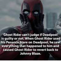 Ghost Rider , Memes, and Saw: Ghost Rider can't judge if Deadpool  is guilty or not. When Ghost Rider used  his Penance Stare on Deadpool, he saw  everything that happened to him and  caused Ghost Rider to revert back to  Johnny Blaze.