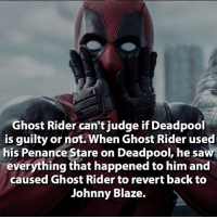 Bad, Ghost Rider , and Memes: Ghost Rider can't judge if Deadpool  is guilty or not. When Ghost Rider used  his Penance Stare on Deadpool, he saw  everything that happened to him and  caused Ghost Rider to revert back to  Johnny Blaze. On a scale of 1 to Green Lantern, how bad was Ghost Rider? . 🔥 . Follow @deadpoolfacts for your daily Deadpool dose. 👏👏👏👏 @vancityreynolds 🙌 wadewilson mercwithamouth marvelnation deadpoolfacts deadpoolnation deadpool marvel deadpool2 antihero lolz lmaobruh hahaha lmfao heh hehe MarvelousJokes