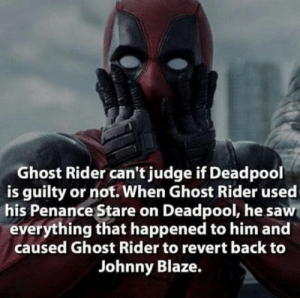 Deadpool fact. More: Ghost Rider can't judge if Deadpool  is guilty or not. When Ghost Rider used  his Penance Stare on Deadpool, he saw  everything that happened to him and  caused Ghost Rider to revert back to  Johnny Blaze. Deadpool fact. More