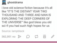 """God, Love, and Memes: ghostdrama  i love old science fiction because it's all  like """"IT'S THE DISTANT YEAR TWO  THOUSAND AND THREE AND MAN IS  EXPLORING THE DEEP CORNERS OF  THE UNIVERSE"""" like god bless you old  sci-fi you had such high hopes for us  Source: lampblack  362,951 no > D"""