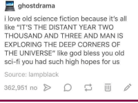 """Science Fiction: ghostdrama  i love old science fiction because it's all  like """"IT'S THE DISTANT YEAR TWO  THOUSAND AND THREE AND MAN IS  EXPLORING THE DEEP CORNERS OF  THE UNIVERSE"""" like god bless you old  sci-fi you had such high hopes for us  Source: lampblack  362.951 no > D Science Fiction"""