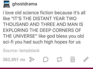 """God, Love, and Live: ghostdrama  i love old science fiction because it's all  like """"IT'S THE DISTANT YEAR TWO  THOUSAND AND THREE AND MAN IS  EXPLORING THE DEEP CORNERS OF  THE UNIVERSE"""" like god bless you old  sci-fi you had such high hopes for us  Source: lampblack  362.951 no > D long live sci-fi"""