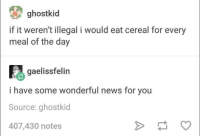 Cereal: ghostkid  if it weren't illegal i would eat cereal for every  meal of the day  gaelissfelin  i have some wonderful news for you  Source: ghostkid  407,430 notes Cereal