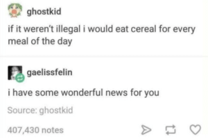 News, Source, and Day: ghostkid  if it weren't illegal i would eat cereal for every  meal of the day  gaelissfelin  i have some wonderful news for you  Source: ghostkid  407,430 notes