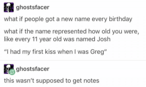 "Birthday, Kiss, and Old: ghostsfacer  what if people got a new name every birthday  what if the name represented how old you were,  like every 11 year old was named Joslh  ""I had my first kiss when I was Greg""  ghostsfacer  ra  this wasn't supposed to get notes greg"