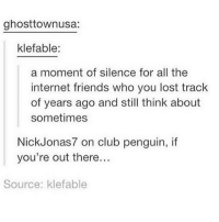 Club, Friends, and Girls: ghosttownusa:  klefable:  a moment of silence for all the  internet friends who you lost track  of years ago and still think about  sometimes  Nick Jonas 7 on club penguin, if  you're out there...  Source: klefable i used to be friends with these two twin girls they were great but a bit emotionally unstable i havent talked to them in 2 years bc they had to delete their instagram pages oh well