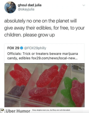 Candy, Children, and Dad: ghoul dad julia  @okayjulia  absolutely no one on the planet will  give away their edibles, for free, to your  children. please grow up  FOX 29 @FOX29philly  Officials: Trick or treaters beware marijuana  candy, edibles fox29.com/news/local-new...  Uber  Humor  Sexy singles near you, but they are not interested failnation:  Be careful while trick or treating