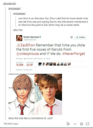 Naruto, Zac Efron, and Death: ghoularmin:  enerjaeger  enerjaeger  one time in an interview Zac Efron said that he loved death note  and idk if he was just saying that bc the interviewer mentioned it  or what but the point is Zac Efron may be a closet weeb  also this  Dylan Sprouse  dylansprouse  # Follow  .@ZacEfron Remember that time you stole  the first five issues of Naruto from  @colesprouse and I? We do. #NeverForget  h Reply t Retweet k Favorite More  RETWEETSAVORITES  10,099 24,197  8.08 PM-13 Feb 2014  does this look like a coincidence to you?  109,949 notes Zack Efron may be a Weeabo