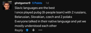 Best, Power, and Slav: ghstgamer9 5 Points 1d  Slavic languages are the best  I once played pubg (8-people team) with 2 russians,  Belarusian, Slovakian, czech and 2 polaks  Everyone talked in their native language and yet we  mostly understood each other  Reply Slav power, y'all!