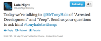 "Iphone, Target, and Tumblr: GHT Late Night  Following  IMM  ON @LateNightJimmy  Today we're talking to @MrTonyHale of ""Arrested  Development"" and ""Veep"". Send us your questions  to ask him! #tonyhaletwitterqs  Retweet ★ Favorite  Reply  3:59 PM-16 May 12 via Twitter for iPhone Embed this Tweet <p><a class=""tumblr_blog"" href=""http://thebluthcompany.tumblr.com/post/23179432777/hey-just-a-heads-up-were-taking-twitter"" target=""_blank"">thebluthcompany</a>:</p> <blockquote> <p>Hey! Just a heads up, we're taking Twitter questions for Tony Hale today on the <a href=""http://latenightjimmy.tumblr.com/"" target=""_blank"">Late Night Blog</a>! <strong><a href=""https://twitter.com/#!/latenightjimmy"" target=""_blank"">Ask away</a></strong>! </p> <p><small>[Submitted by: <a href=""http://latenightjimmy.tumblr.com/"" target=""_blank"">latenightjimmy</a>]</small> </p> </blockquote>"