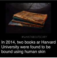 Books, Memes, and Harvard University: GHT  @WHATABOUTSCARY  In 2014, two books ar Harvard  University were found to be  bound using human skin 😳 (oh feck ar -> at*) ~Noa