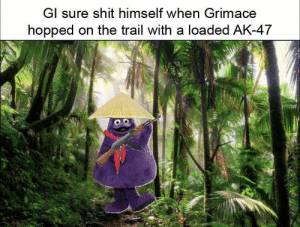 Shit, History, and Ak-47: GI sure shit himself when Grimace  hopped on the trail with a loaded AK-47 It's Grimace what more can I say?