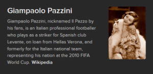That totally looks like an Italian male footballer from the 21st century: Giampaolo Pazzini  Giampaolo Pazzini, nicknamed II Pazzo by  his fans, is an Italian professional footballer  who plays as a striker for Spanish club  Levante, on loan from Hellas Verona, and  formerly for the Italian national team,  representing his nation at the 2010 FIFA  World Cup. Wikipedia That totally looks like an Italian male footballer from the 21st century