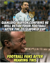 Memes, World Cup, and 🤖: GIANLUIGI BUFFON CONFIRMS HE  WILL RETIRE FROM FOOTBALL  AFTER THE 2018 WORLD CUP  The Football Kingdom Ali23  FOOTBALL FANS AFTER  HEARING THIS Thank-you Buffon 😥 🔺Link In Our Bio! 🎅🏼🎄
