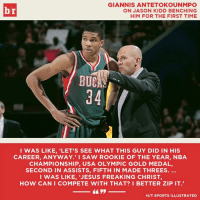 Giannis had to check Kidd's Wikipedia after he got benched.: GIANNIS ANTETOKOUNMPO  ON JASON KIDD BENCHING  HIM FOR THE FIRST TIME  BUC  94  I WAS LIKE, 'LET'S SEE WHAT THIS GUY DID IN HIS  CAREER, ANYWAY.' I SAW ROOKIE OF THE YEAR, NBA  CHAMPIONSHIP, USA OLYMPIC GOLD MEDAL,  SECOND IN ASSISTS, FIFTH IN MADE THREES.  I WAS LIKE, 'JESUS FREAKING CHRIST,  HOW CAN I COMPETE WITH THAT? I BETTER ZIP IT.  H/T SPORTS ILLUSTRATED Giannis had to check Kidd's Wikipedia after he got benched.