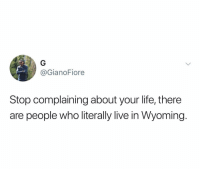 I've entirely forgotten Wyoming was a place until today: @GianoFiore  Stop complaining about your life, there  are people who literally live in Wyoming. I've entirely forgotten Wyoming was a place until today