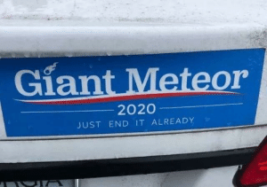 Saw this in a parking lot.: Giant Meteor  2020  JUST END IT ALREADY Saw this in a parking lot.