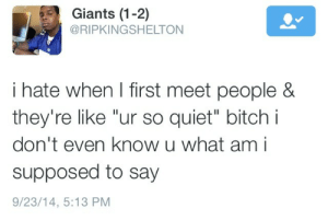 "frenchinhalechanelxoxo:  yess my whole life yo : Giants (1-2)  @RIPKINGSHELTON  i hate when I first meet people &  they're like ""ur so quiet"" bitch i  don't even know u what am i  supposed to say  9/23/14, 5:13 PM frenchinhalechanelxoxo:  yess my whole life yo"