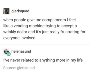 Life, Never, and Source: gierlsquad  when people give me compliments I feel  like a vending machine trying to accept a  wrinkly dollar and it's just really frustrating for  everyone involved  helenasund  I've never related to anything more in my life  Source: gierlsquad