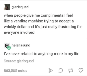 Me_irl: gierlsquad  when people give me compliments I feel  like a vending machine trying to accept a  wrinkly dollar and it's just really frustrating for  everyone involved  helenasund  I've never related to anything more in my life  Source: gierlsquad  863,585 notes Me_irl