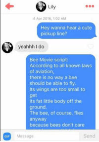 The Bee Movie Script: GIF  Lily  4 Apr 2016, 1:02 AM  Hey wanna hear a cute  pickup line?  yeahhh do  Bee Movie script:  According to all known laws  of aviation,  there is no way a bee  should be able to fly.  ts wings are too small to  get  its fat little body off the  ground  The bee, of course, flies  anyway  because bees don't care  Send  Message