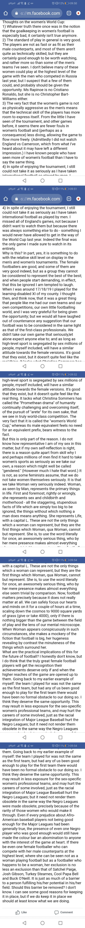 An essay on Women's football by a Uni acquaintance: giffgaff lll  012%D 09:50  Aao  S://m.facebook.com  Thoughts on the women's World Cup:  1) Whatever truth there once was in the notion  that the goalkeeping in women's football is  especially bad, it certainly isn't true anymore.  2) The standard of play in general is very good  The players are not as fast or as fit as their  male counterparts, and most of them aren't  quite as technically skilled, but they are  certainly good enough to be worth watching,  and rather more so than some of the men's  teams I've seen. I don't believe many of these  women could play at the highest level of the  game with the men who competed in Russia  last year, but I suspect that a few of them  could, and probably should be given the  opportunity. Ms Rapinoe is no Cristiano  Ronaldo, but she is no Christopher Bart  Williams either.  3) The very fact that the women's game is not  as physically aggressive as the men's means  that the technical skill of the players has more  room to express itself. From the little I have  seen of the tournament, and other games  before, it seems there are fewer fouls in  women's football and (perhaps as a  consequence) less diving, allowing the game to  flow more freely. (Admittedly I did not watch  England vs Cameroon, which from what I've  heard about it may have left a different  impression.) I have known people who have  seen more of women's football than I have to  say the same thing.  4) In spite of enjoying the tournament, I still  could not take it as seriously as I have taken  intarnational fonthllon nlovod h monI  giffgaff Oa  11%I09:51  1  S://m.facebook.com  4) In spite of enjoying the tournament, I still  could not take it as seriously as I have taken  international football as played by men. I  missed all of England's games, not becausel  didn't want to watch them but because there  was always something else to do - something I  would never have allowed to get in the way of  the World Cup 