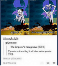 Emperor New Groove: GIFYouRRSS  GIFROURASS  A llama?  He's Supposed tobe dead  thismagicnight:  gifyourass:  The Emperor's new groove (2000)  If you're not reading it with her voice you're  lying.  Source: gify ourass  13,549 notes
