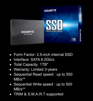 Is this SSD from Gigabyte any good?: GIGABYTE  SSD  SOLID STATE DRIVE  GIGABYTE  SOLIO STATE DRIVE  I TB  • Form Factor: 2.5-inch internal SSD  • Interface: SATA 6.0Gb/s  • Total Capacity: 1TB*  • Warranty: Limited 3-years  Sequential Read speed : up to 550  MB/s**  • Sequential Write speed : up to 500  MB/s**  • TRIM & S.M.A.R.T supported  SSD 18  GIGABYTE Is this SSD from Gigabyte any good?