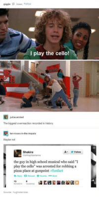 """I Play The Cello: giggle saac Follow  I play the cello!  juliacaroled  The biggest overreaction recorded in history.  ten-roses-in-the-impala  Maybe not  Shakira  Follow  Gohheyitsarianna  the guy in high school musical who said 'I  play the cello"""" was arrested for robbing a  pizza place at gunpoint  funfact  13  Source: hughsdancies"""
