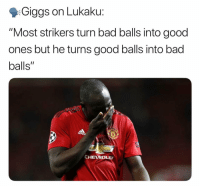 "True 😂😂: Giggs on Lukaku:  ""Most strikers turn bad balls into good  ones but he turns good balls into bad  balls""  CHEVRO True 😂😂"