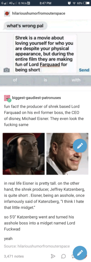 "Disney, Fucking, and Funny: GiI 4G 0.1K/s  8:47 PM  hilarioushumorfromouterspace  what's wrong pal  Shrek is a movie about  loving yourself for who you  are despite your physical  appearance, but during the  entire film they are making  fun of Lord Farquaad for  being short  Send  of  IS  with  biggest-gaudiest-patronuses  fun fact! the producer of shrek based Lord  Farquaad on his evil former boss, the CEO  of disney, Michael Eisner. They even look the  fucking same  in real life Eisner is pretty tall. on the other  hand, the shrek producer, Jeffrey Katzenberg,  is quite short. Eisner, being an asshole, once  infamously said of Katenzberg, ""l think I hate  that little midget.""  so 5'0"" Katzenberg went and turned hi:s  asshole boss into a midget named Lord  Fuckwad  yeah  Source: hilarioushumorfromouterspace  3,471 notes You gotta admit its pretty funny"