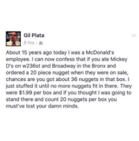 <p>I got your nuggets right here. (via /r/BlackPeopleTwitter)</p>: Gil Plata  6 hrs .  About 15 years ago today I was a McDonald's  employee. I can now confess that if you ate Mickey  D's on w236st and Broadway in the Bronx and  ordered a 20 piece nugget when they were on sale,  chances are you got about 36 nuggets in that box.I  just stuffed it until no more nuggets fit in there. They  were $1.99 per box and if you thought I was going to  stand there and count 20 nuggets per box you  must've lost your damn minds. <p>I got your nuggets right here. (via /r/BlackPeopleTwitter)</p>