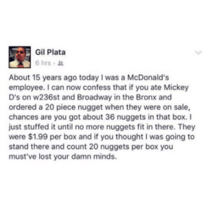 I got your nuggets right here.: Gil Plata  6 hrs .  About 15 years ago today I was a McDonald's  employee. I can now confess that if you ate Mickey  D's on w236st and Broadway in the Bronx and  ordered a 20 piece nugget when they were on sale,  chances are you got about 36 nuggets in that box.I  just stuffed it until no more nuggets fit in there. They  were $1.99 per box and if you thought I was going to  stand there and count 20 nuggets per box you  must've lost your damn minds. I got your nuggets right here.