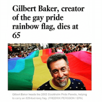 "Rest in power GilbertBaker!🙏❤️💜💛💚💙✊🏽 - ""Gilbert Baker, a self-described ""gay Betsy Ross"" who in 1978 hand-dyed and stitched together eight strips of vibrantly colored fabric into a rainbow flag, instantly creating an enduring international symbol of gay pride, was found dead on Friday [March 31st, 2017] at his home in New York City. He was 65."" pride lgbt lgbtpride rainbow rip lgbtqrights ripgilbertbaker -: Gilbert Baker, creator  of the  gay pride  rainbow flag, dies at  65  Gilbert Baker heads the 2003 Stockholm Pride Parade, helping  to carry an 820-foot-long flag. (FREDRIK PERSSON EPA) Rest in power GilbertBaker!🙏❤️💜💛💚💙✊🏽 - ""Gilbert Baker, a self-described ""gay Betsy Ross"" who in 1978 hand-dyed and stitched together eight strips of vibrantly colored fabric into a rainbow flag, instantly creating an enduring international symbol of gay pride, was found dead on Friday [March 31st, 2017] at his home in New York City. He was 65."" pride lgbt lgbtpride rainbow rip lgbtqrights ripgilbertbaker -"