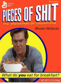Shooter Mcgavin: Gilmore  OF SHIT  THE BREAKFAST OF CHAMPIONs  Shooter McGavin  What do you eat for breakfast?  NET WT 12 0Z (340g)