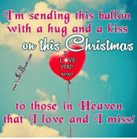 I am sending this to the people up above I love and miss you all I know we will all meet again someday.Untill then I am sending you those balloons to you all up there. Merry Christmas to my family and friends, who are no longer with us. Love and miss you all.: GI'm sending this ballon  with a hug and a kiss  this Christmas  COW  YOU!  XOXO  to those in a eaven  that CI love and miss! I am sending this to the people up above I love and miss you all I know we will all meet again someday.Untill then I am sending you those balloons to you all up there. Merry Christmas to my family and friends, who are no longer with us. Love and miss you all.