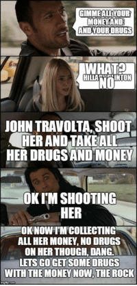 reminder that my memes are untouchable: GIMME AUYOUR  MONE AND  AND YOUR DRUGS  WHAT  NO  JOHN TRAVOLTA, SHOOT  HER AND TAKE ALL  HER DRUGSAND MONEY  OKIMSHOOTING  HER  OKNOWI MICOLLECTING  ALL HER MONEY NODRUGS  ON HER THOUGH, DANGL  LETS GO GET SOME DRUGS  WITH THE MONEY NOW THE ROCK reminder that my memes are untouchable