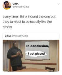 Hoe, Memes, and Time: GINA  @ActuallyGina  every time i think i found the one but  they turn out to be exactly like the  others  GINA @ActuallyGina  RE  In conclusion,  l got played Issa hoe!