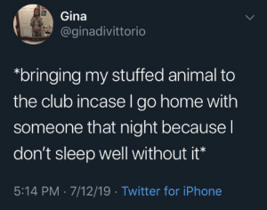 Gotta bring Fuzzy Wuzzy with you, I get it: Gina  @ginadivittorio  bringing my stuffed animal to  the club incase l go home with  someone that night because I  don't sleep well without it*  5:14 PM 7/12/19 Twitter for iPhone Gotta bring Fuzzy Wuzzy with you, I get it